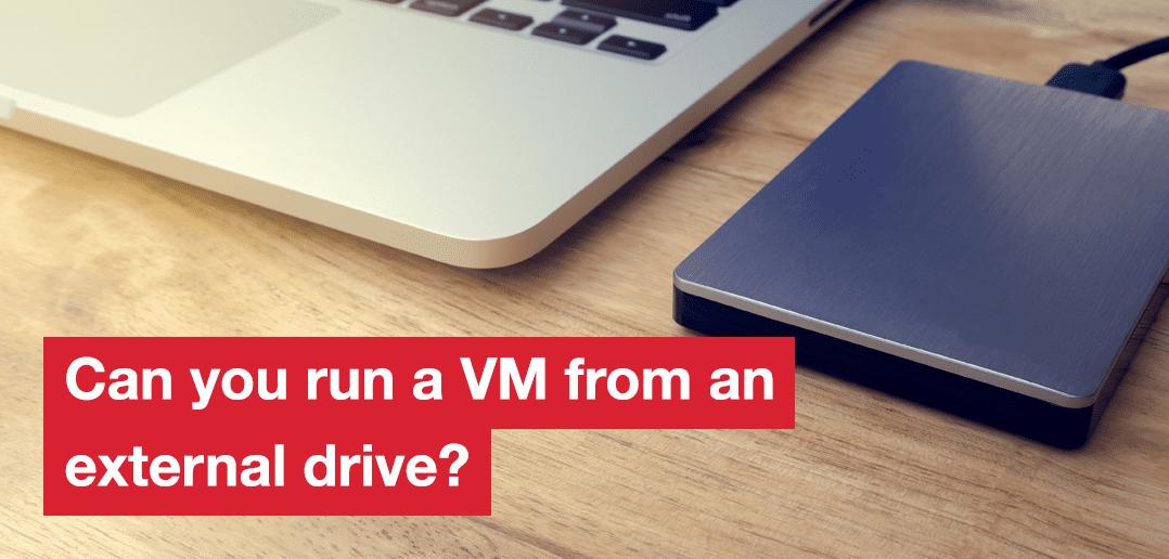 Can You Run a VM from an External Drive?