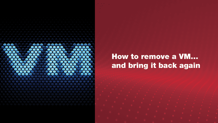 How to Remove a VM…and Bring It Back Again