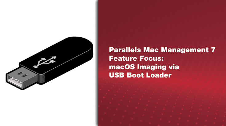 Parallels Mac Management 7 Feature Focus: macOS Imaging via USB Boot Loader
