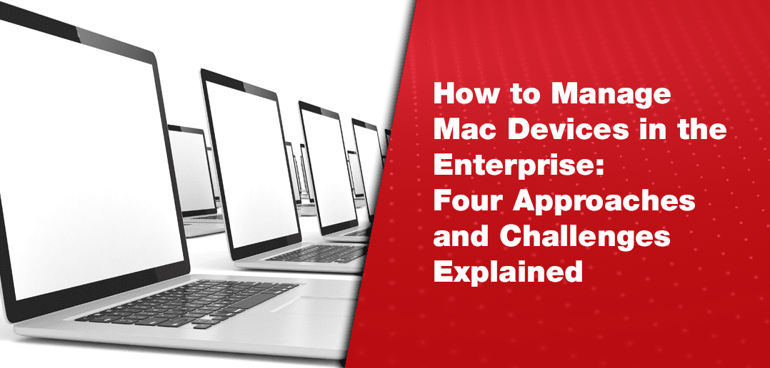 How to Manage Mac Devices in the Enterprise: Four Approaches and Challenges Explained
