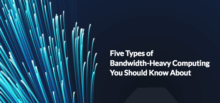 Five Types of Bandwidth-Heavy Computing You Should Know About